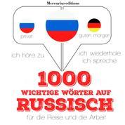 1000 wichtige Wörter auf Russisch für die Reise und die Arbeit - Ich höre zu, ich wiederhole, ich spreche : Sprachmethode