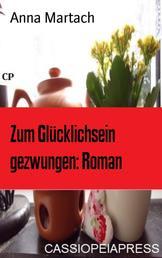 Zum Glücklichsein gezwungen: Roman - Cassiopeiapress Unterhaltung