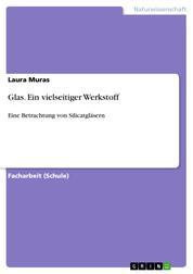 Glas. Ein vielseitiger Werkstoff - Eine Betrachtung von Silicatgläsern