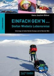 Einfach geh'n: Stefan Wiebels Lebensreise - Unterwegs im hohen Norden Europas und im Rest der Welt