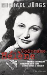 Codename Hélène - Churchills Geheimagentin Nancy Wake und ihr Kampf gegen die Gestapo in Frankreich