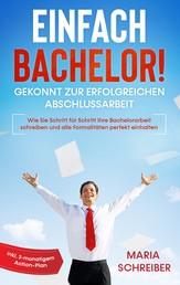 Einfach Bachelor! - Gekonnt zur erfolgreichen Abschlussarbeit: Wie Sie Schritt für Schritt Ihre Bachelorarbeit schreiben und alle Formalitäten perfekt einhalten - inkl. 3-monatigem Action-Pla
