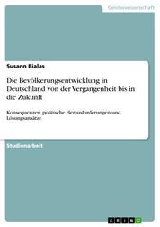 Die Bevölkerungsentwicklung in Deutschland von der Vergangenheit bis in die Zukunft - Konsequenzen, politische Herausforderungen und Lösungsansätze