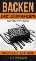 Emi Watson: Backen: Backen Kochbuch: 25 Köstliche Backen-Rezepte (Baking Auf Deutsch)