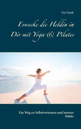 Erwecke die Heldin in Dir mit Yoga & Pilates - Ein Weg zu Selbstvertrauen und innerer Stärke