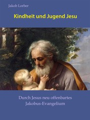 Kindheit und Jugend Jesu - Durch Jesus neu offenbartes Jakobus-Evangelium