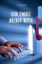 Ein E-Mail Archiv bitte! - Eine erfolgreiche Anleitung um E-Mails langfristig und sicher aufzubewahren, diese rechtssicher Compliance zu schützen und alle Informationen einfach wiederzufinden!