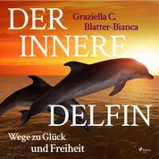 Der innere Delfin - Wege zu Glück und Freiheit (Ungekürzt)
