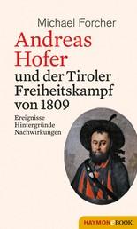 Andreas Hofer und der Tiroler Freiheitskampf von 1809 - Ereignisse. Hintergründe. Nachwirkungen