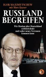Russland begreifen - Wie Moskau über Deutschland wirklich denkt und woher neues Vertrauen kommen kann