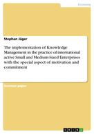 Stephan Jäger: The implementation of Knowledge Management in the practice of international active Small and Medium-Sized Enterprises with the special aspect of motivation and commitment