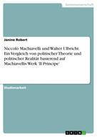 Janine Robert: Niccolò Machiavelli und Walter Ulbricht. Ein Vergleich von politischer Theorie und politischer Realität basierend auf Machiavellis Werk 'Il Principe'