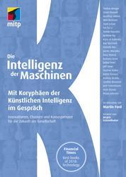 Die Intelligenz der Maschinen - Mit Koryphäen der Künstlichen Intelligenz im Gespräch:Innovationen, Chancen und Konsequenzen für die Zukunft der Gesellschaft