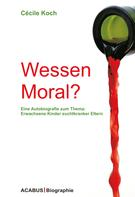 Cécile Koch: Wessen Moral? Eine Autobiografie zum Thema: Erwachsene Kinder suchtkranker Eltern