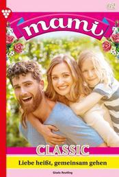 Mami Classic 62 – Familienroman - Liebe heißt, gemeinsam zu gehen