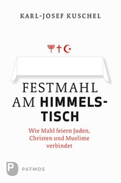 Festmahl am Himmelstisch - Wie Mahl feiern Juden, Christen und Muslime verbindet