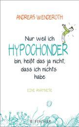 Nur weil ich Hypochonder bin, heißt das ja nicht, dass ich nichts habe - Eine Anamnese