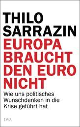 Europa braucht den Euro nicht - Wie uns politisches Wunschdenken in die Krise geführt hat