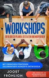 Workshops erfolgreich planen, gestalten und moderieren: Mit einfachen Strategien zielorientierte Konzepte entwickeln und Lösungen erarbeiten - inkl. Checkliste, um die häufigsten Fehler siche