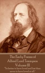 "The Early Poems of Alfred Lord Tennyson - Volume III - ""Tis better to have loved and lost than never to have loved at all."""