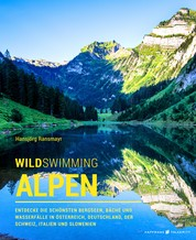 Wild Swimming Alpen - Entdecke die schönsten Bergseen, Bäche und Wasserfälle in Österreich, Deutschland, der Schweiz, Italien und Slowenien