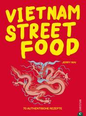 Vietnam Streetfood - 70 authentische Streetfood-Rezepte mit dem Besten, was Vietnam zu bieten hat - Von Pho über Banh Mi bis zu Rice Paper Rolls. Asiatische Küche at its best.