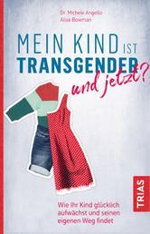 Mein Kind ist transgender - und jetzt? - Wie Ihr Kind glücklich aufwächst und seinen eigenen Weg findet