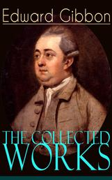 The Collected Works of Edward Gibbon - Historical Works, Autobiographical Writings and Private Letters, Including The History of the Decline and Fall of the Roman Empire