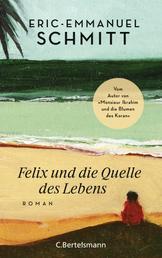 """Felix und die Quelle des Lebens - Vom Autor von """"Monsieur Ibrahim und die Blumen des Koran"""""""