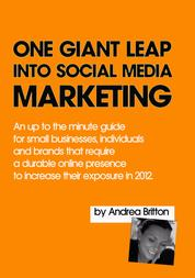 One Giant Leap Into Social Media Marketing - An Up To The Minute Guide For Small Businesses, Individuals, And Brands That Require A Durable Online Presence To Increase Their Exposure In 2012
