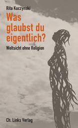 Was glaubst du eigentlich? - Weltsicht ohne Religion