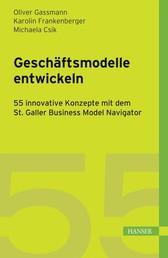 Geschäftsmodelle entwickeln - 55 innovative Konzepte mit dem St. Galler Business Model Navigator