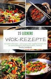 25 leckere Wok-Rezepte - Band 2 - 25 leckere Rezepte - von vegan über vegetarisch bis hin zu schmackhaften Fleischgerichten