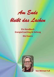 Am Ende bleibt das Lachen - Ein Handbuch - EnergieCoaching & Heilung - Die Essenz