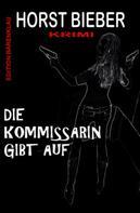Horst Bieber: Die Kommissarin gibt auf: Krimi