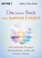 Das kleine Buch vom inneren Frieden - Mit einfachen Ritualen Verbundenheit, Freude und Liebe erfahren