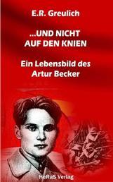 ... und nicht auf den Knien - Ein Lebensbild des Artur Becker