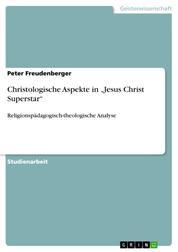 """Christologische Aspekte in """"Jesus Christ Superstar"""" - Religionspädagogisch-theologische Analyse"""
