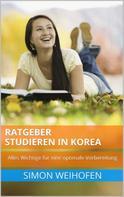 Simon Weihofen: Ratgeber Studieren in Korea: Alles Wichtige für eine optimale Vorbereitung