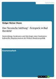 """Das """"hessische Salzburg"""" - Festspiele in Bad Hersfeld - Entwicklung, Strukturen und Ideologie einer Institution kultureller Repräsentation der frühen Bundesrepublik"""