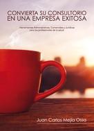 Juan Carlos Mejia Ossa: Convierta su consultorio en una empresa exitosa