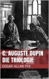 C. Auguste Dupin - Die Triologie - Der Doppelmord in der Rue Morgue, Das Geheimnis der Marie Rogêt, Der entwendete Brief