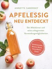 Apfelessig neu entdeckt - Der Alleskönner und seine unbegrenzten Verwendungsmöglichkeiten. Küchenwunder, Beauty-Mittel, Gesundheits-Elixier