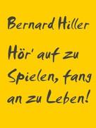 Bernard HILLER: Hör' auf zu Spielen, fang an zu Leben! ★★★★★