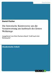 """Die historische Kontroverse um die Verantwortung am Ausbruch des Ersten Weltkriegs - Ausgehend von Fritz Fischers Buch """"Griff nach der Weltmacht"""""""