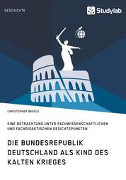 Die Bundesrepublik Deutschland als Kind des Kalten Krieges - Eine Betrachtung unter fachwissenschaftlichen und fachdidaktischen Gesichtspunkten