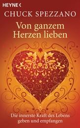 Von ganzem Herzen lieben - Die innerste Kraft des Lebens geben und empfangen