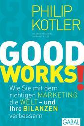 GOOD WORKS! - Wie Sie mit dem richtigen Marketing die Welt - und Ihre Bilanzen verbessern