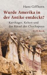 Wurde Amerika in der Antike entdeckt? - Karthager, Kelten und das Rätsel der Chachapoya