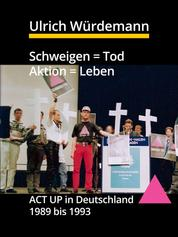 Schweigen = Tod, Aktion = Leben - ACT UP in Deutschland 1989 bis 1993